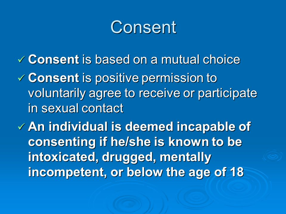 Consent Consent is based on a mutual choice Consent is based on a mutual choice Consent is positive permission to voluntarily agree to receive or participate in sexual contact Consent is positive permission to voluntarily agree to receive or participate in sexual contact An individual is deemed incapable of consenting if he/she is known to be intoxicated, drugged, mentally incompetent, or below the age of 18 An individual is deemed incapable of consenting if he/she is known to be intoxicated, drugged, mentally incompetent, or below the age of 18