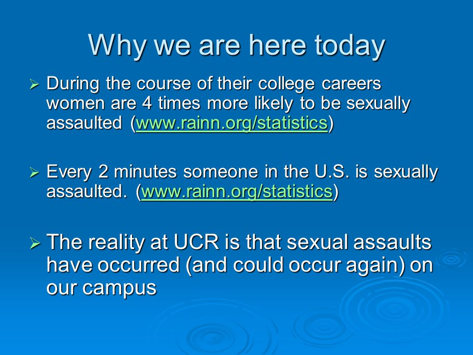 Why we are here today  During the course of their college careers women are 4 times more likely to be sexually assaulted (www.rainn.org/statistics) www.rainn.org/statistics  Every 2 minutes someone in the U.S.
