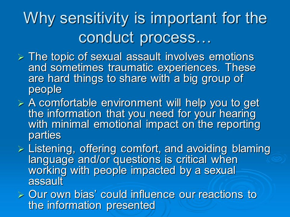 Why sensitivity is important for the conduct process…  The topic of sexual assault involves emotions and sometimes traumatic experiences.
