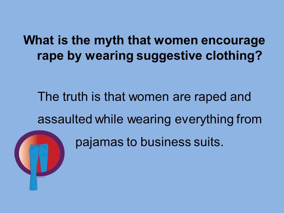 What is the myth that women encourage rape by wearing suggestive clothing? The truth is that women are raped and assaulted while wearing everything fr