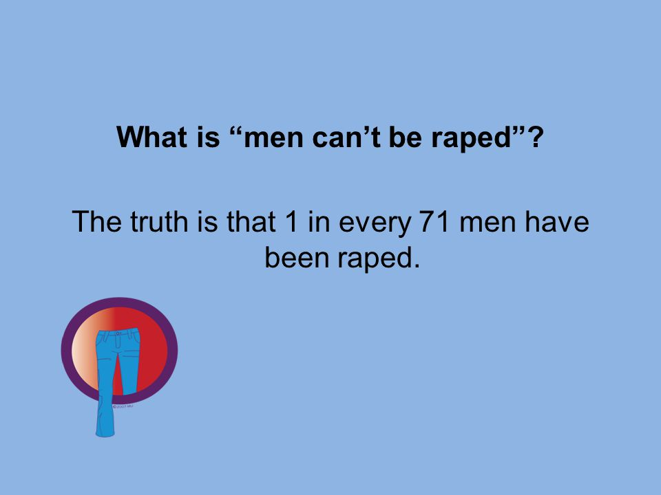 What is men can't be raped The truth is that 1 in every 71 men have been raped.