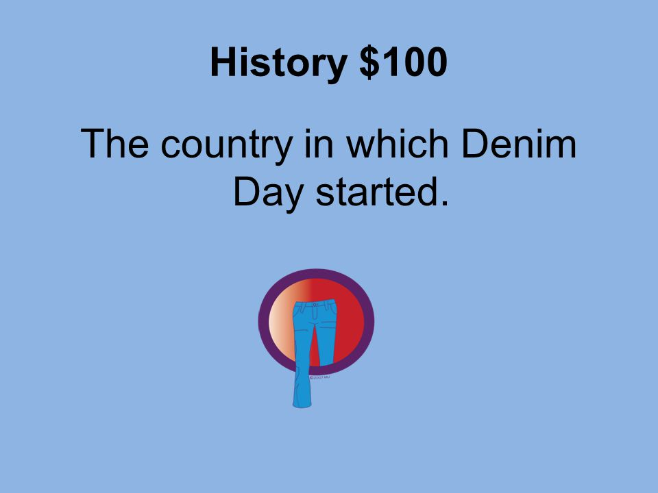 History $100 The country in which Denim Day started.