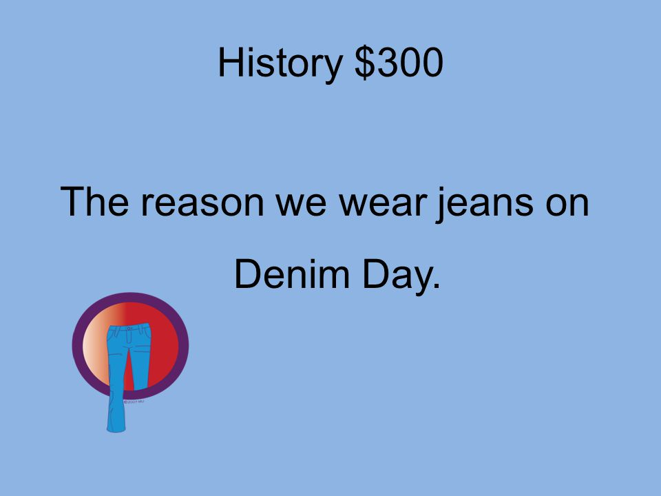 History $300 The reason we wear jeans on Denim Day.