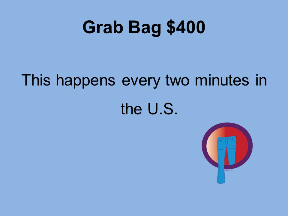 Grab Bag $400 This happens every two minutes in the U.S.