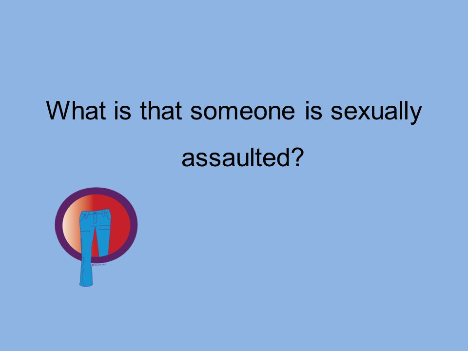 What is that someone is sexually assaulted