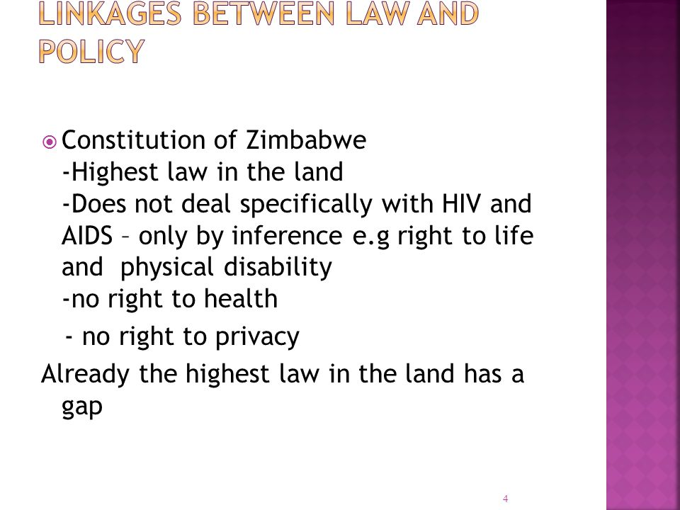  Constitution of Zimbabwe -Highest law in the land -Does not deal specifically with HIV and AIDS – only by inference e.g right to life and physical disability -no right to health - no right to privacy Already the highest law in the land has a gap 4