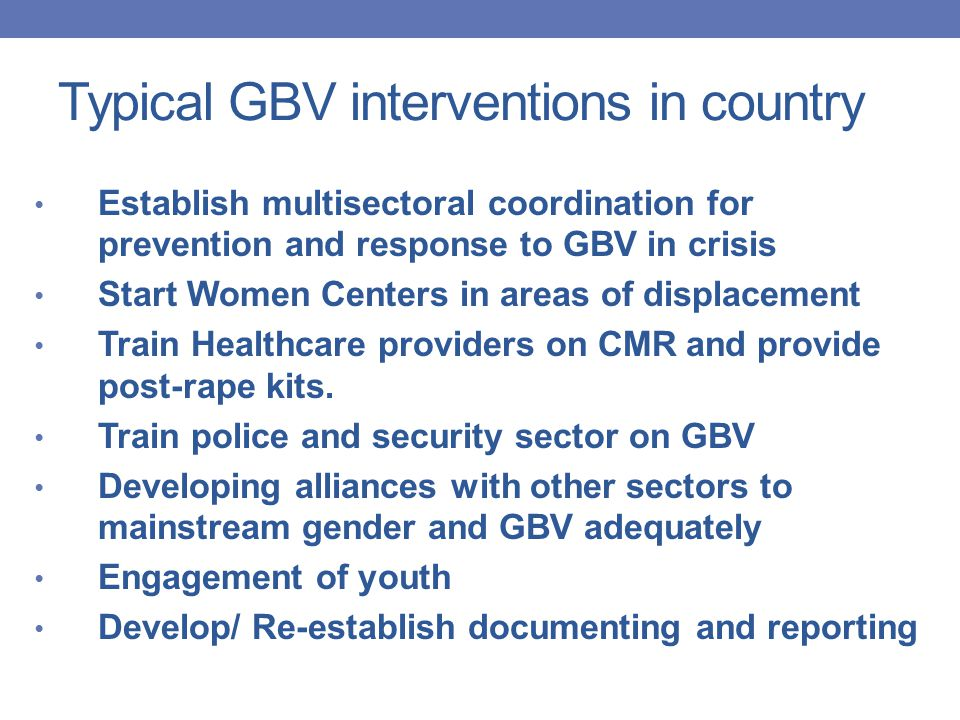 Typical GBV interventions in country Establish multisectoral coordination for prevention and response to GBV in crisis Start Women Centers in areas of displacement Train Healthcare providers on CMR and provide post-rape kits.