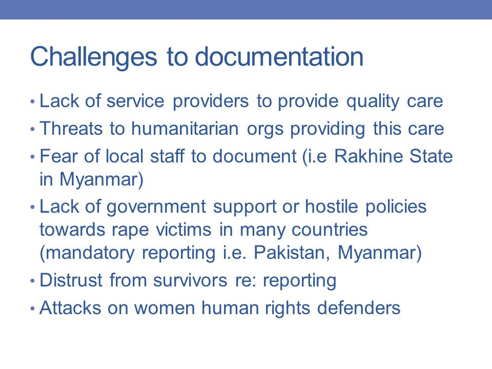 Challenges to documentation Lack of service providers to provide quality care Threats to humanitarian orgs providing this care Fear of local staff to document (i.e Rakhine State in Myanmar) Lack of government support or hostile policies towards rape victims in many countries (mandatory reporting i.e.