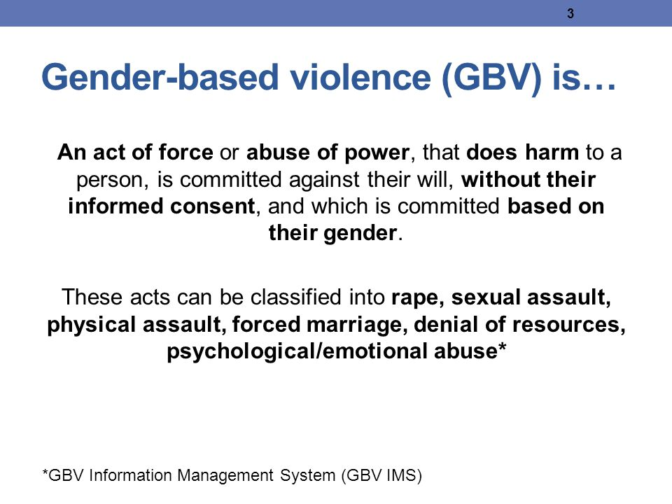 3 Gender-based violence (GBV) is… An act of force or abuse of power, that does harm to a person, is committed against their will, without their informed consent, and which is committed based on their gender.