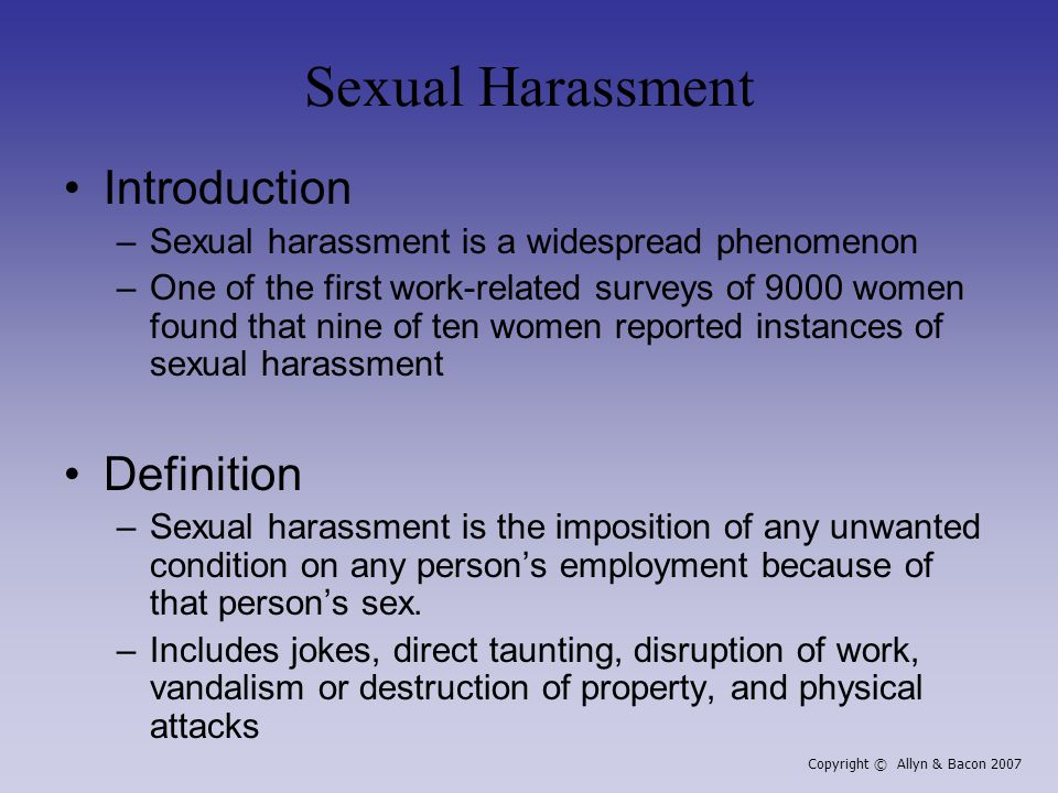 Sexual Harassment Introduction –Sexual harassment is a widespread phenomenon –One of the first work-related surveys of 9000 women found that nine of ten women reported instances of sexual harassment Definition –Sexual harassment is the imposition of any unwanted condition on any person's employment because of that person's sex.