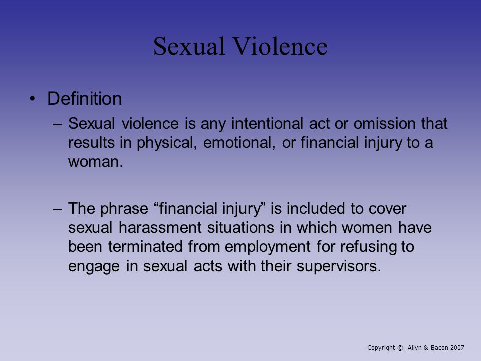 Sexual Violence Definition –Sexual violence is any intentional act or omission that results in physical, emotional, or financial injury to a woman.