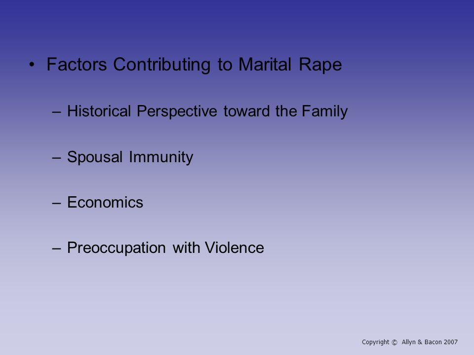 Factors Contributing to Marital Rape –Historical Perspective toward the Family –Spousal Immunity –Economics –Preoccupation with Violence Copyright © Allyn & Bacon 2007