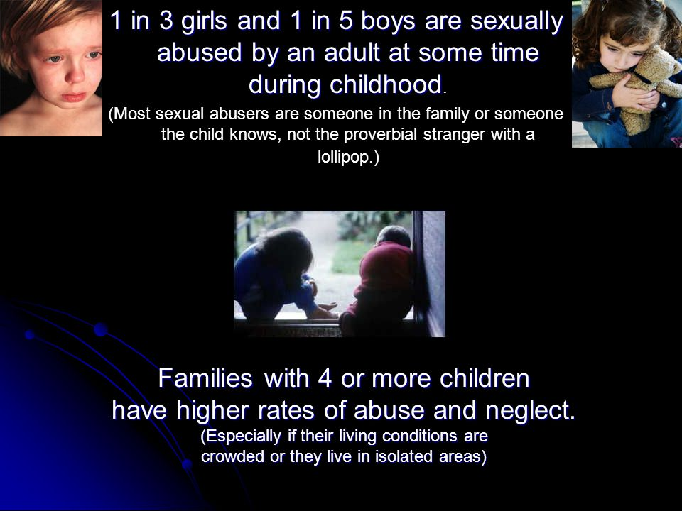 1 in 3 girls and 1 in 5 boys are sexually abused by an adult at some time during childhood 1 in 3 girls and 1 in 5 boys are sexually abused by an adult at some time during childhood.