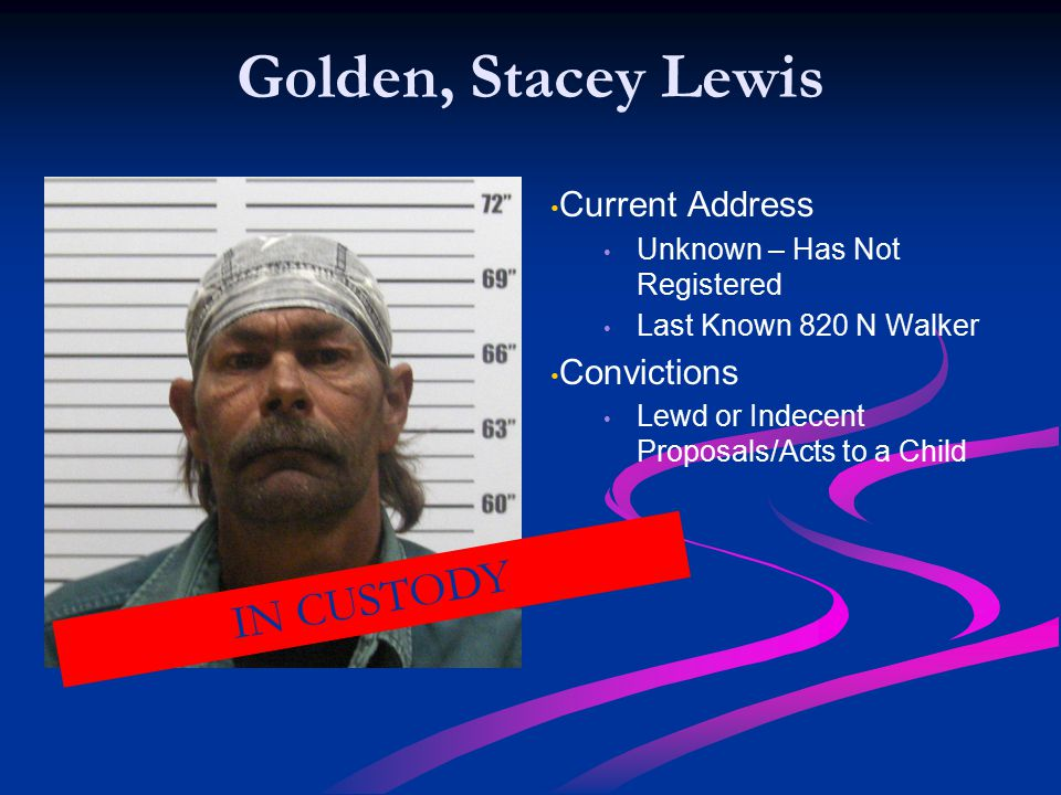 Golden, Stacey Lewis Current Address Unknown – Has Not Registered Last Known 820 N Walker Convictions Lewd or Indecent Proposals/Acts to a Child IN CUSTODY