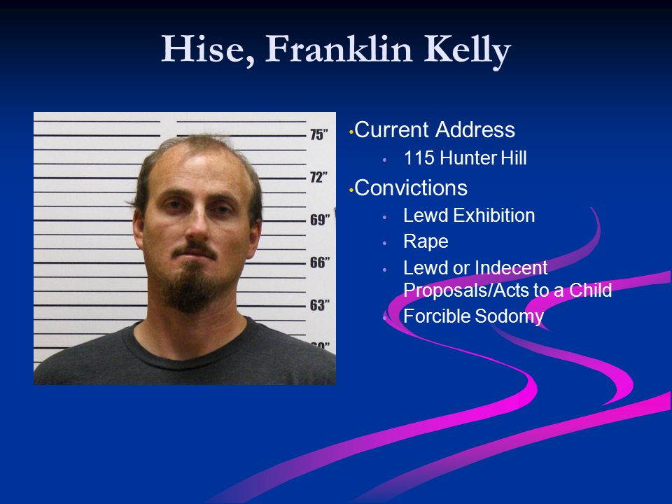 Hise, Franklin Kelly Current Address 115 Hunter Hill Convictions Lewd Exhibition Rape Lewd or Indecent Proposals/Acts to a Child Forcible Sodomy