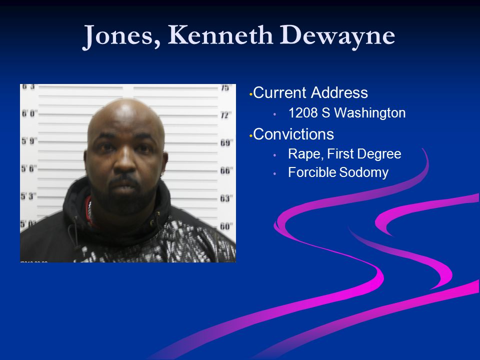 Jones, Kenneth Dewayne Current Address 1208 S Washington Convictions Rape, First Degree Forcible Sodomy