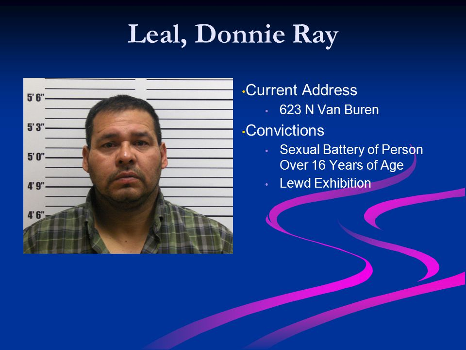 Leal, Donnie Ray Current Address 623 N Van Buren Convictions Sexual Battery of Person Over 16 Years of Age Lewd Exhibition