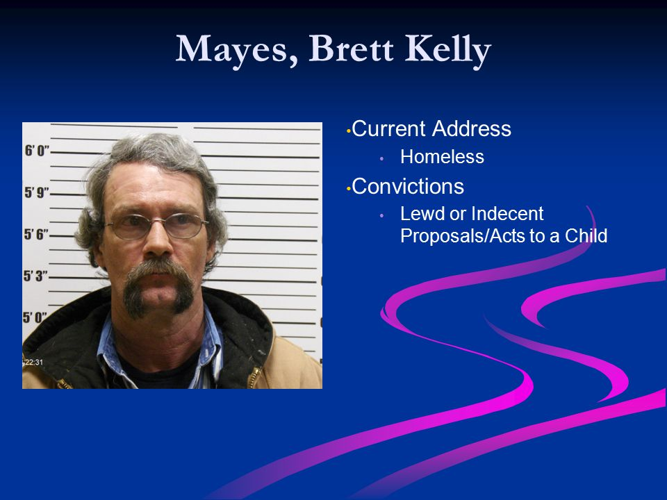 Mayes, Brett Kelly Current Address Homeless Convictions Lewd or Indecent Proposals/Acts to a Child