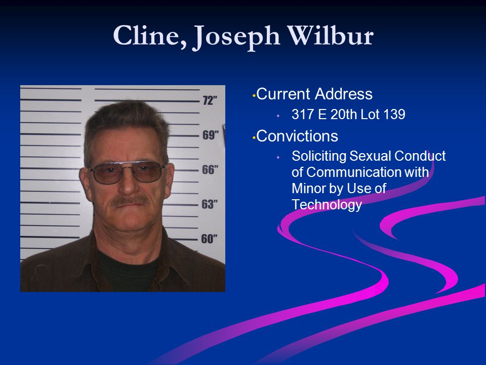 Cline, Joseph Wilbur Current Address 317 E 20th Lot 139 Convictions Soliciting Sexual Conduct of Communication with Minor by Use of Technology