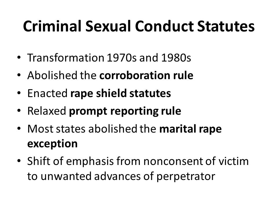 Criminal Sexual Conduct Statutes Transformation 1970s and 1980s Abolished the corroboration rule Enacted rape shield statutes Relaxed prompt reporting rule Most states abolished the marital rape exception Shift of emphasis from nonconsent of victim to unwanted advances of perpetrator