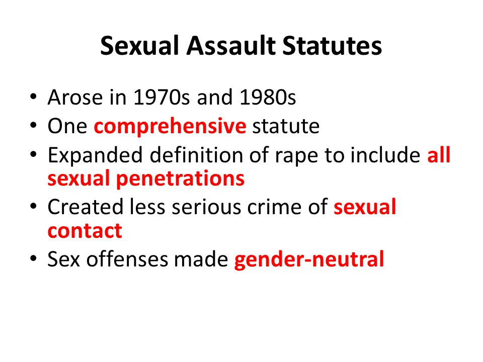 Sexual Assault Statutes Arose in 1970s and 1980s One comprehensive statute Expanded definition of rape to include all sexual penetrations Created less serious crime of sexual contact Sex offenses made gender-neutral