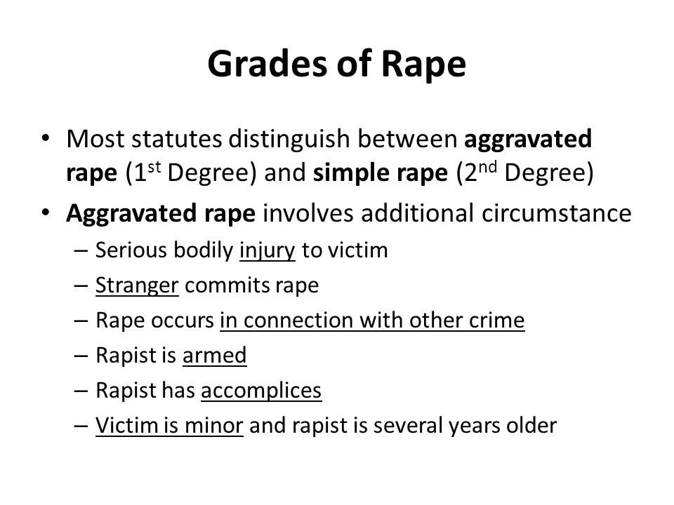 Grades of Rape Most statutes distinguish between aggravated rape (1 st Degree) and simple rape (2 nd Degree) Aggravated rape involves additional circumstance – Serious bodily injury to victim – Stranger commits rape – Rape occurs in connection with other crime – Rapist is armed – Rapist has accomplices – Victim is minor and rapist is several years older