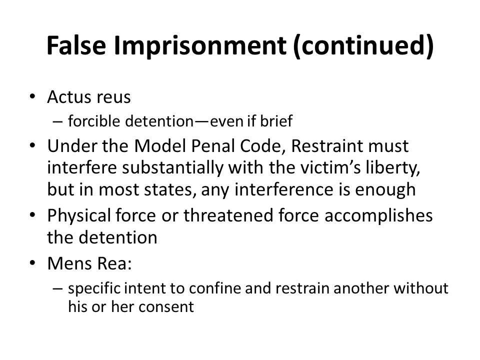 False Imprisonment (continued) Actus reus – forcible detention—even if brief Under the Model Penal Code, Restraint must interfere substantially with the victim's liberty, but in most states, any interference is enough Physical force or threatened force accomplishes the detention Mens Rea: – specific intent to confine and restrain another without his or her consent