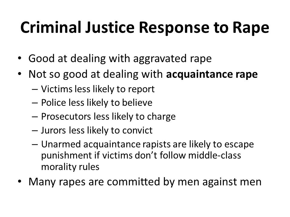 Criminal Justice Response to Rape Good at dealing with aggravated rape Not so good at dealing with acquaintance rape – Victims less likely to report – Police less likely to believe – Prosecutors less likely to charge – Jurors less likely to convict – Unarmed acquaintance rapists are likely to escape punishment if victims don't follow middle-class morality rules Many rapes are committed by men against men
