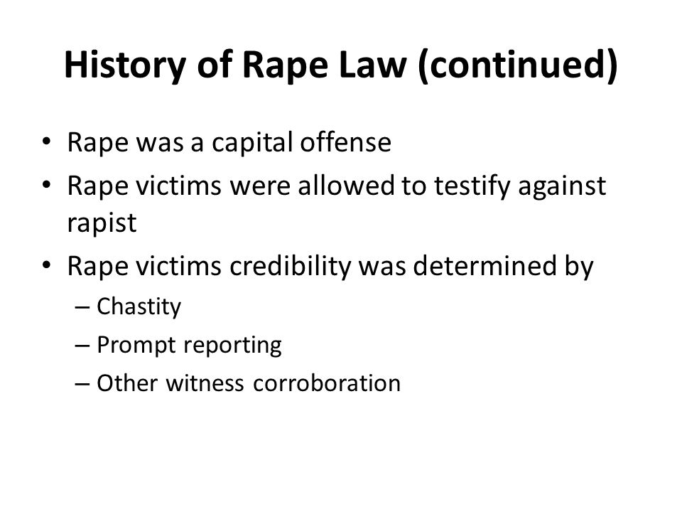 History of Rape Law (continued) Rape was a capital offense Rape victims were allowed to testify against rapist Rape victims credibility was determined by – Chastity – Prompt reporting – Other witness corroboration
