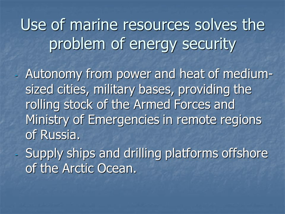 Use of marine resources solves the problem of energy security - Autonomy from power and heat of medium- sized cities, military bases, providing the ro