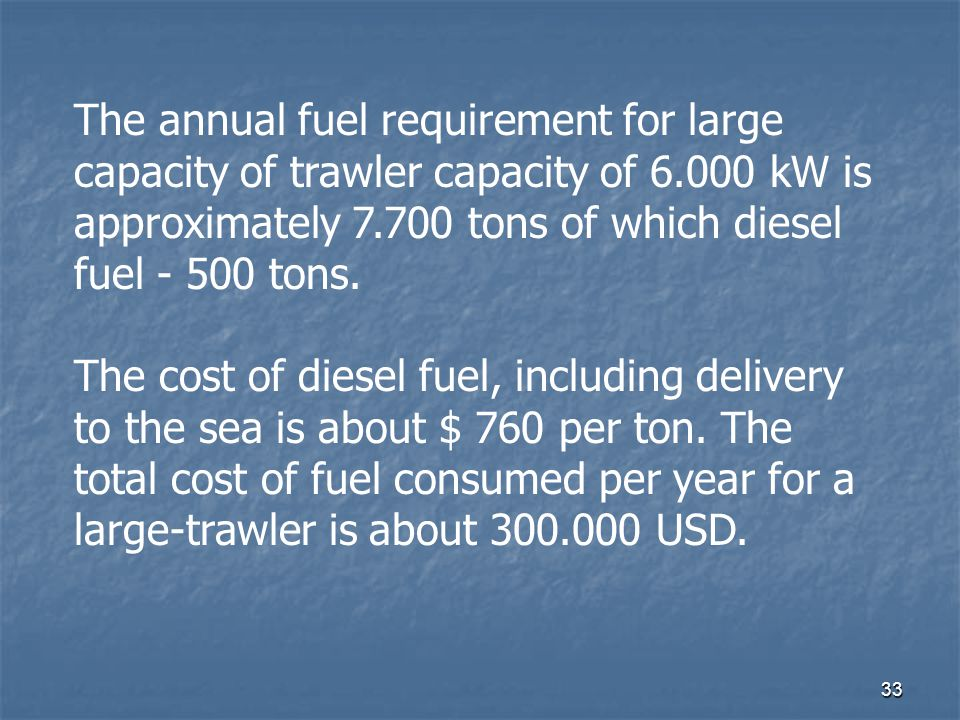 33 The annual fuel requirement for large capacity of trawler capacity of 6.000 kW is approximately 7.700 tons of which diesel fuel - 500 tons. The cos