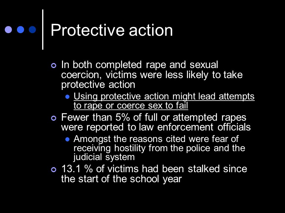 Protective action In both completed rape and sexual coercion, victims were less likely to take protective action Using protective action might lead attempts to rape or coerce sex to fail Fewer than 5% of full or attempted rapes were reported to law enforcement officials Amongst the reasons cited were fear of receiving hostility from the police and the judicial system 13.1 % of victims had been stalked since the start of the school year