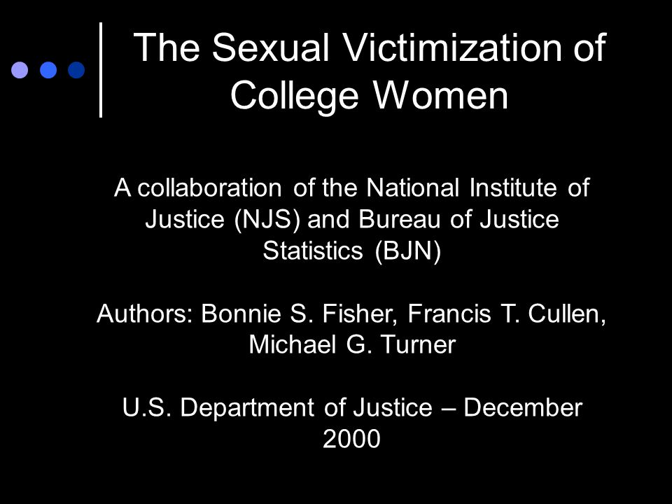 The Sexual Victimization of College Women A collaboration of the National Institute of Justice (NJS) and Bureau of Justice Statistics (BJN) Authors: Bonnie S.