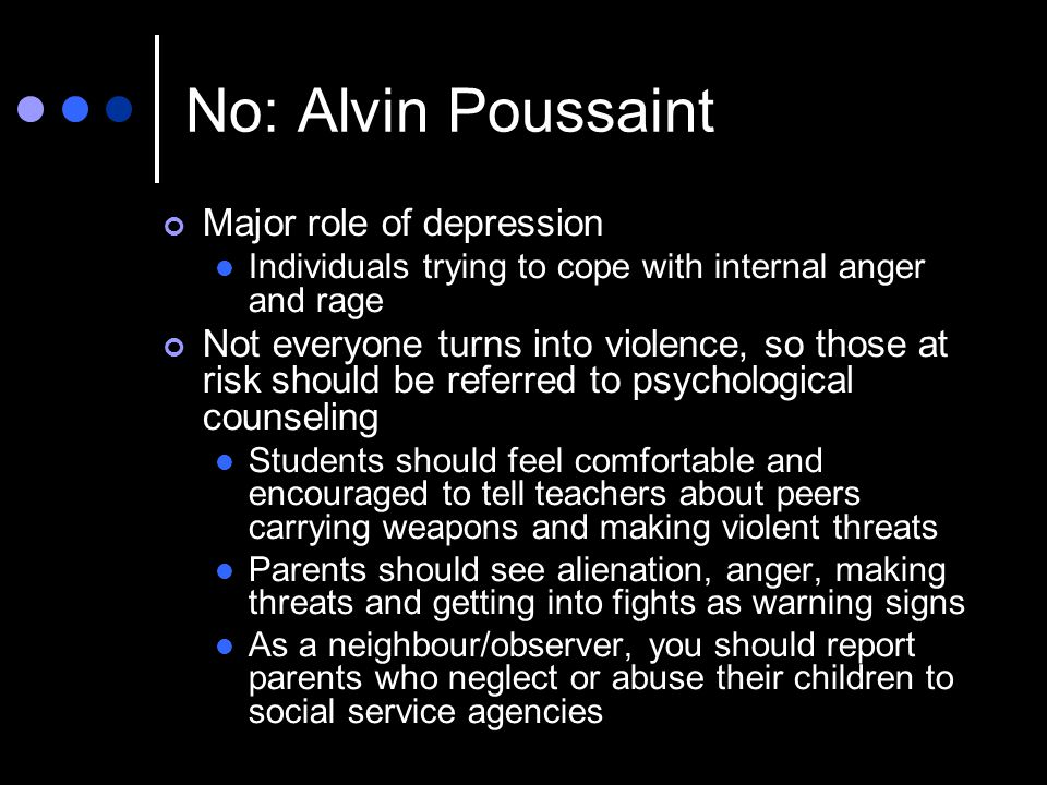 No: Alvin Poussaint Major role of depression Individuals trying to cope with internal anger and rage Not everyone turns into violence, so those at risk should be referred to psychological counseling Students should feel comfortable and encouraged to tell teachers about peers carrying weapons and making violent threats Parents should see alienation, anger, making threats and getting into fights as warning signs As a neighbour/observer, you should report parents who neglect or abuse their children to social service agencies