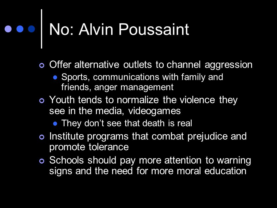 No: Alvin Poussaint Offer alternative outlets to channel aggression Sports, communications with family and friends, anger management Youth tends to normalize the violence they see in the media, videogames They don't see that death is real Institute programs that combat prejudice and promote tolerance Schools should pay more attention to warning signs and the need for more moral education
