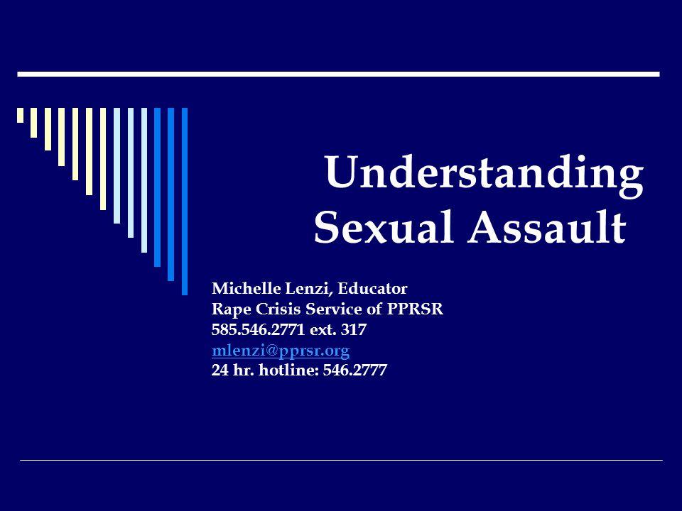 Understanding Sexual Assault Michelle Lenzi, Educator Rape Crisis Service of PPRSR 585.546.2771 ext.