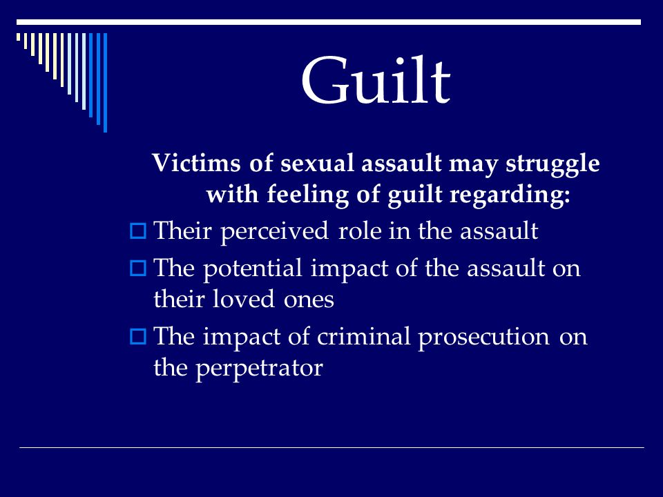 Guilt Victims of sexual assault may struggle with feeling of guilt regarding:  Their perceived role in the assault  The potential impact of the assault on their loved ones  The impact of criminal prosecution on the perpetrator