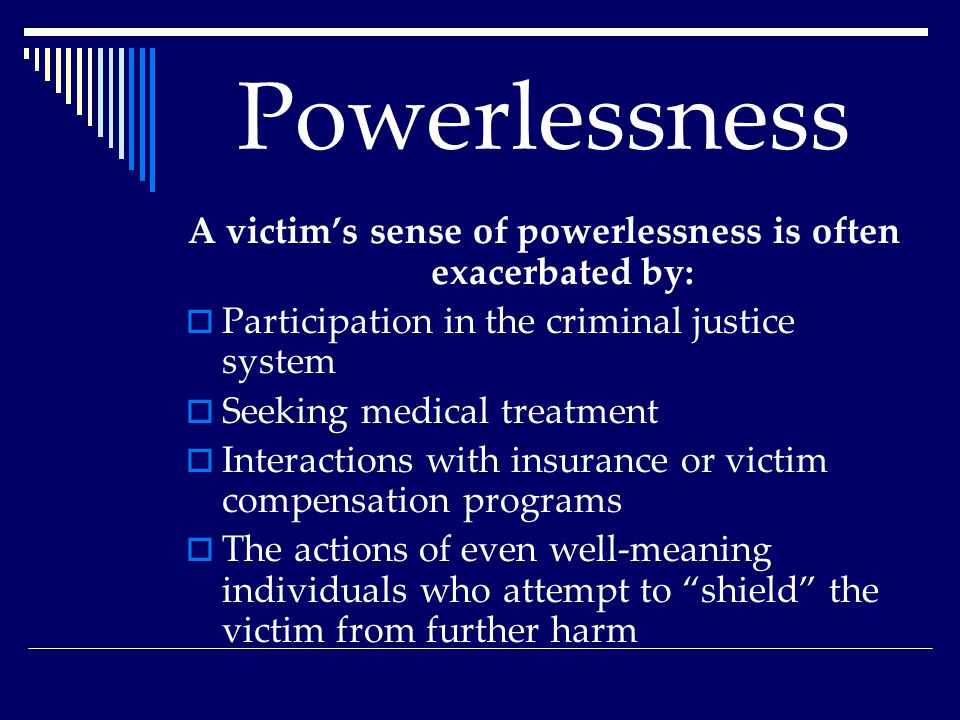 Powerlessness A victim's sense of powerlessness is often exacerbated by:  Participation in the criminal justice system  Seeking medical treatment  Interactions with insurance or victim compensation programs  The actions of even well-meaning individuals who attempt to shield the victim from further harm