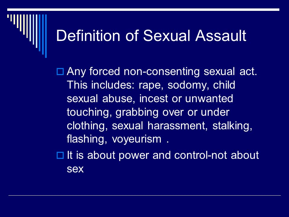 Sexual Assault risk reduction tips  For Men: Never pressure or force another to have sex –No does not mean maybe Stay sober-if you or the other person gets drunk or stoned, don't have sex.