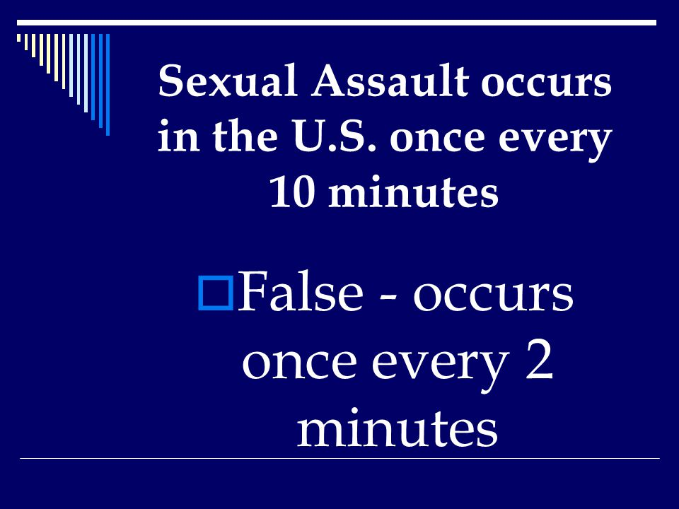 Sexual Assault occurs in the U.S. once every 10 minutes  False - occurs once every 2 minutes