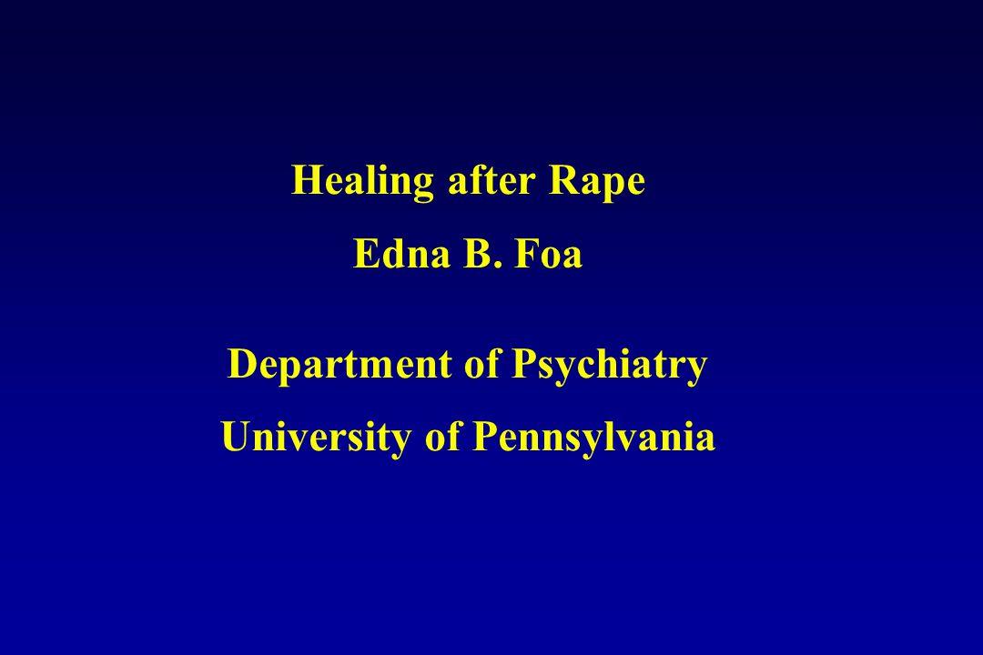 Healing after Rape Edna B. Foa Department of Psychiatry University of Pennsylvania