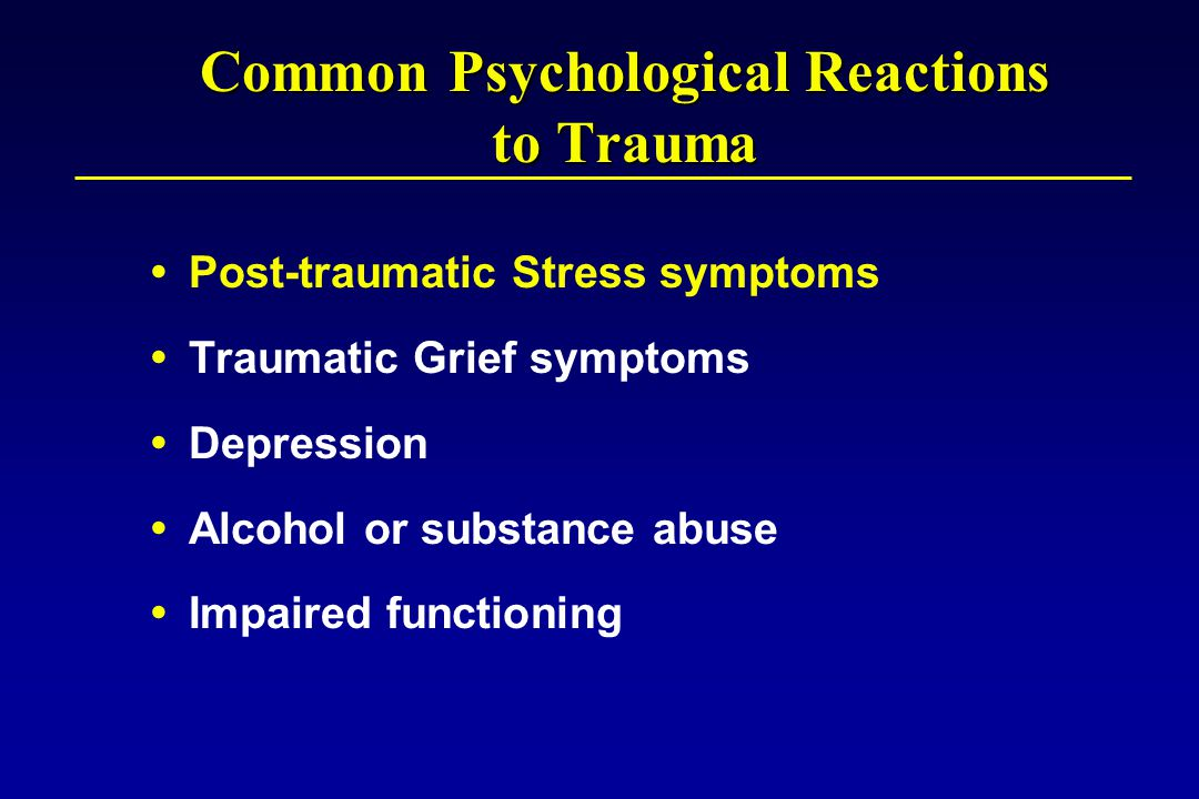 Common Psychological Reactions to Trauma  Post-traumatic Stress symptoms  Traumatic Grief symptoms  Depression  Alcohol or substance abuse  Impaired functioning
