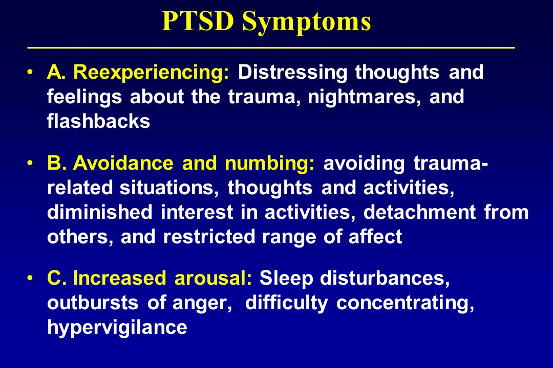 A. Reexperiencing: Distressing thoughts and feelings about the trauma, nightmares, and flashbacks B. Avoidance and numbing: avoiding trauma- related s