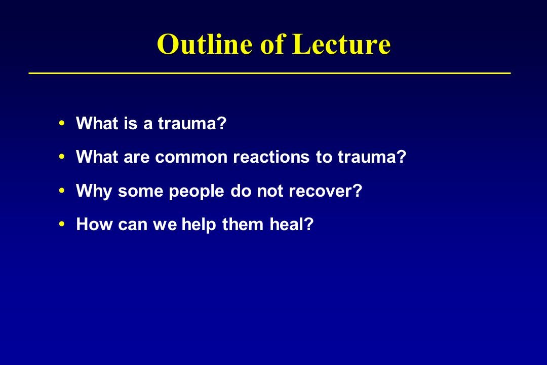 Recovery Processes: Confronting Trauma Reminders Continued normal activities promote realization that a traumatic event is unique and rare The beliefs that the world is extremely dangerous and oneself is incompetent are then disconfirmed Processing the traumatic memory (e.g., talking and thinking about it) promotes an organized, coherent narrative of the event