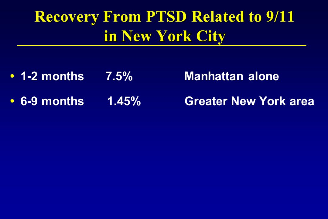 Recovery From PTSD Related to 9/11 in New York City  1-2 months 7.5% Manhattan alone  6-9 months 1.45% Greater New York area
