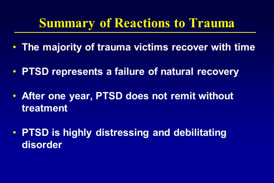 Summary of Reactions to Trauma The majority of trauma victims recover with time PTSD represents a failure of natural recovery After one year, PTSD does not remit without treatment PTSD is highly distressing and debilitating disorder