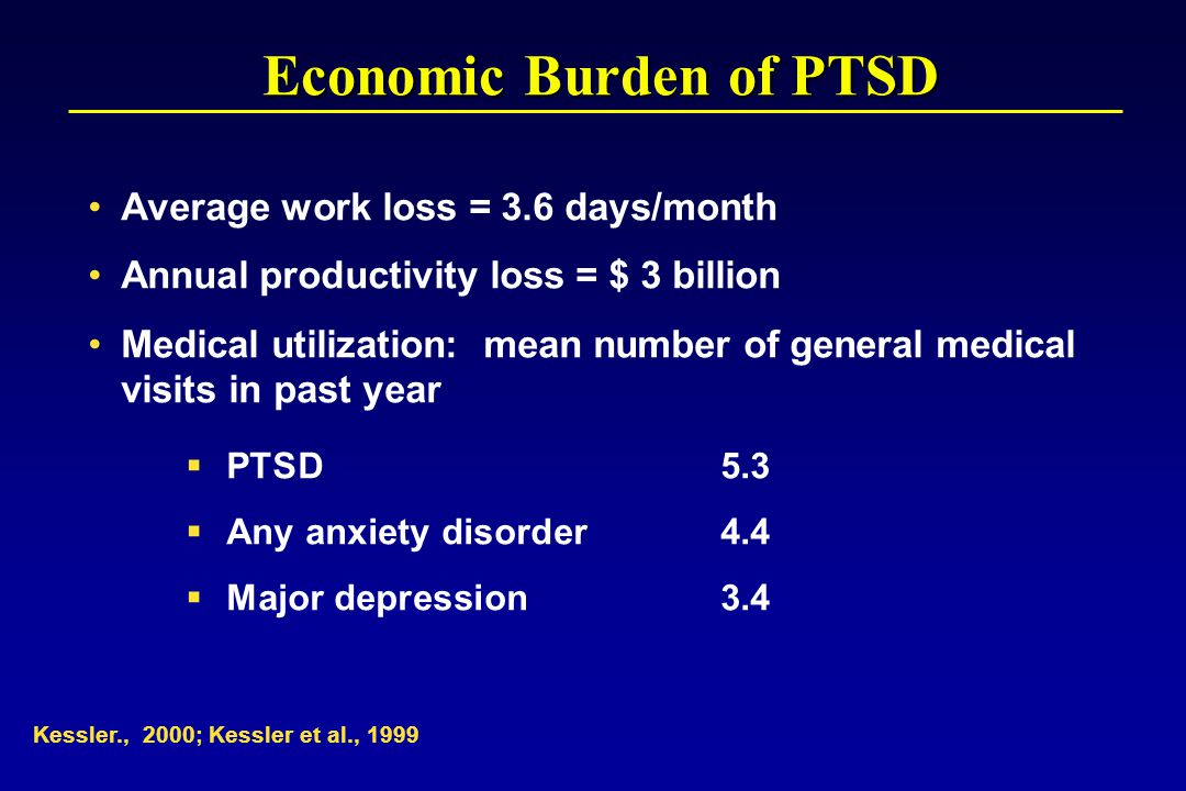 Kessler., 2000; Kessler et al., 1999 Average work loss = 3.6 days/month Annual productivity loss = $ 3 billion Medical utilization: mean number of general medical visits in past year  PTSD5.3  Any anxiety disorder4.4  Major depression3.4 Economic Burden of PTSD