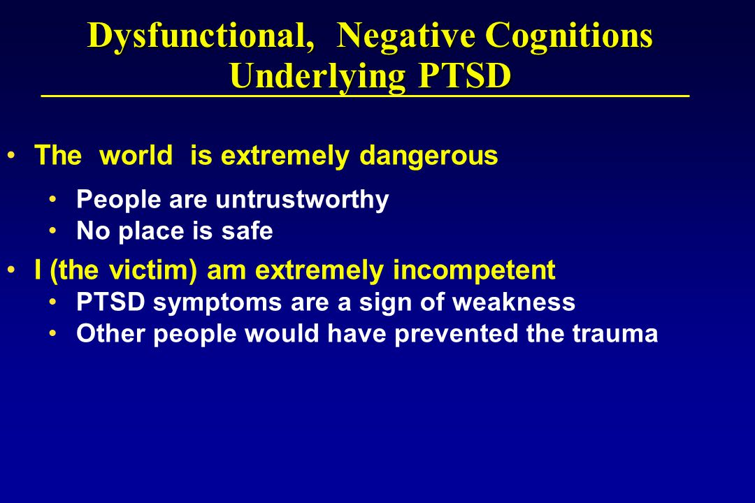 Dysfunctional, Negative Cognitions Underlying PTSD The world is extremely dangerous People are untrustworthy No place is safe I (the victim) am extremely incompetent PTSD symptoms are a sign of weakness Other people would have prevented the trauma