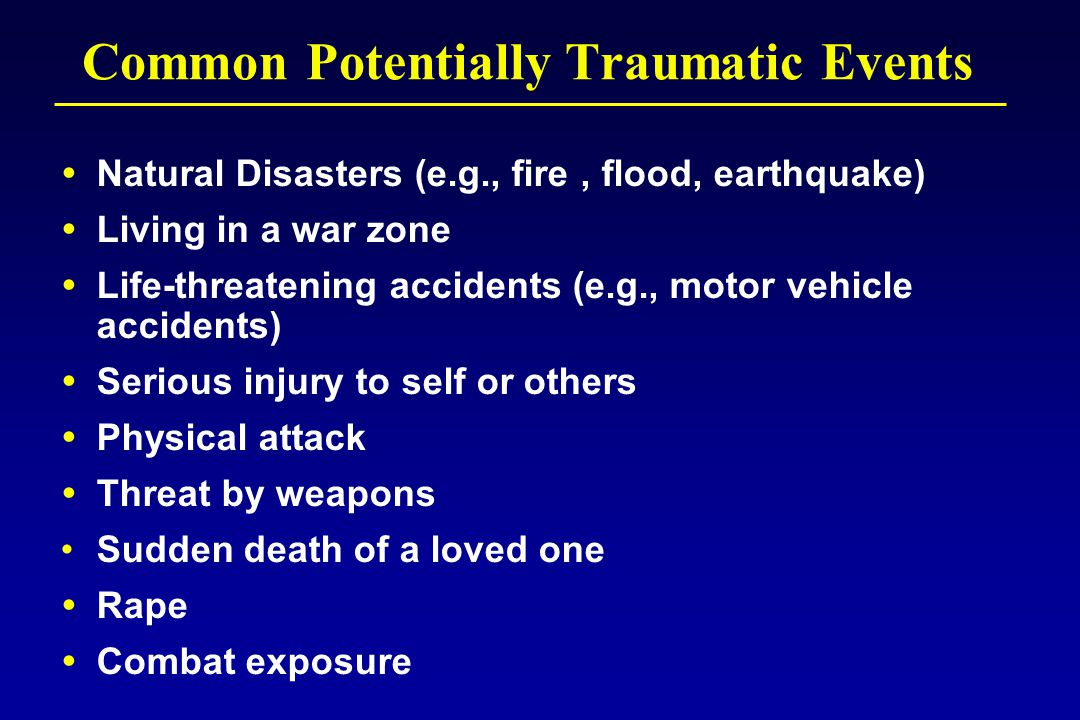 Common Potentially Traumatic Events  Natural Disasters (e.g., fire, flood, earthquake)  Living in a war zone  Life-threatening accidents (e.g., motor vehicle accidents)  Serious injury to self or others  Physical attack  Threat by weapons Sudden death of a loved one  Rape  Combat exposure