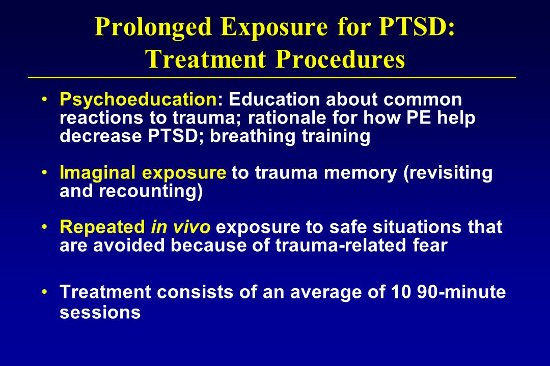Prolonged Exposure for PTSD: Treatment Procedures Psychoeducation: Education about common reactions to trauma; rationale for how PE help decrease PTSD; breathing training Imaginal exposure to trauma memory (revisiting and recounting) Repeated in vivo exposure to safe situations that are avoided because of trauma-related fear Treatment consists of an average of 10 90-minute sessions